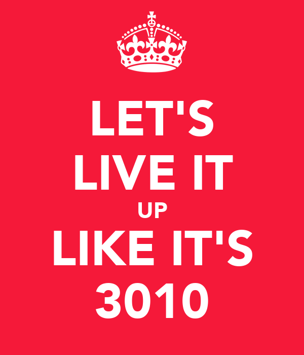 LET'S LIVE IT UP LIKE IT'S 3010