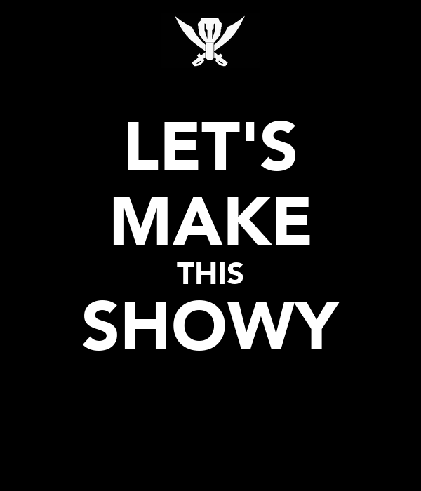 LET'S MAKE THIS SHOWY