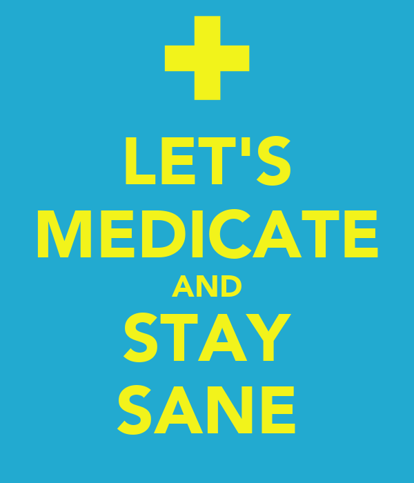 LET'S MEDICATE AND STAY SANE