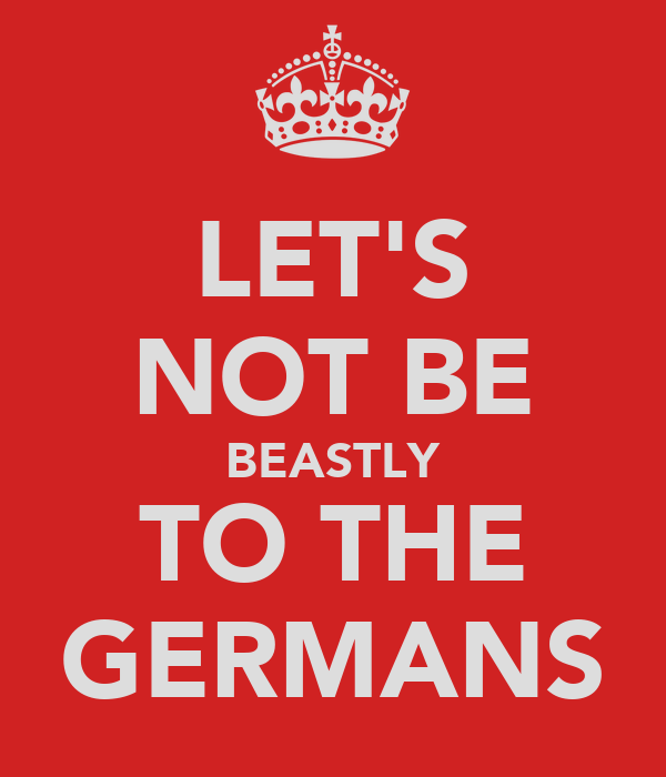 LET'S NOT BE BEASTLY TO THE GERMANS