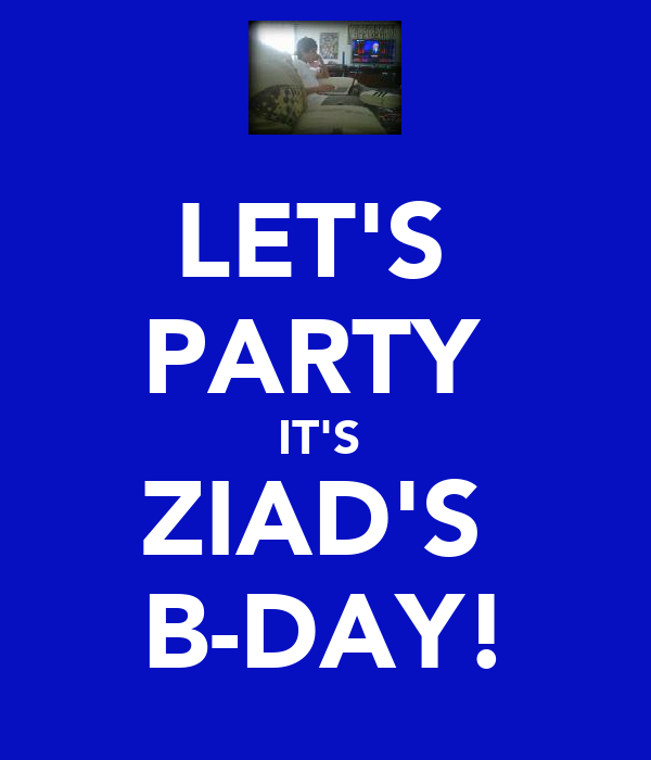 LET'S  PARTY  IT'S  ZIAD'S  B-DAY!