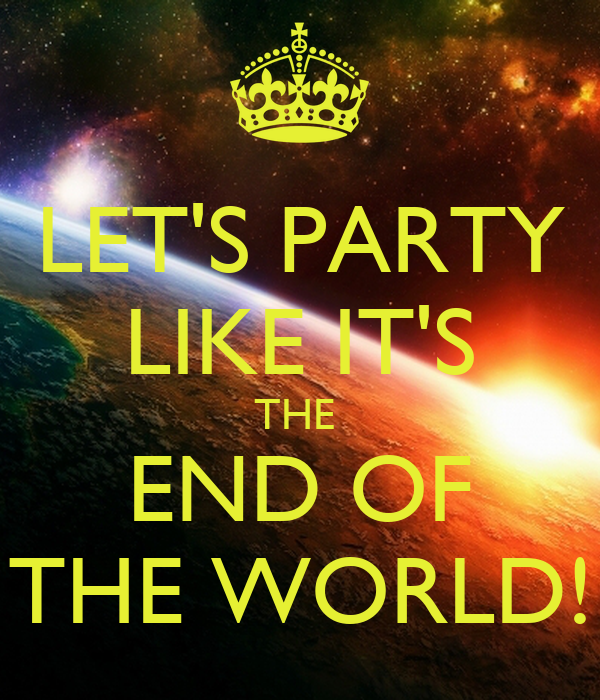 LET'S PARTY LIKE IT'S THE  END OF THE WORLD!
