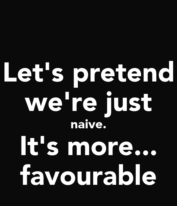Let's pretend we're just naive. It's more... favourable