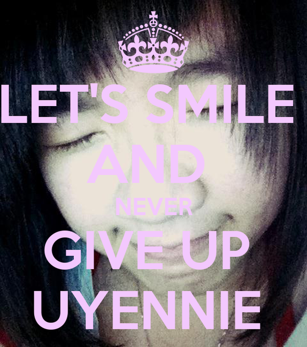 LET'S SMILE  AND  NEVER GIVE UP  UYENNIE