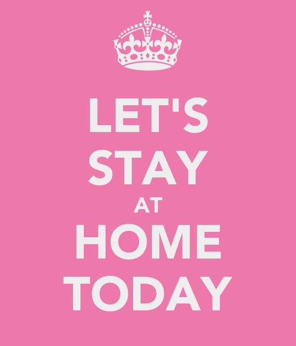 LET'S STAY AT HOME TODAY