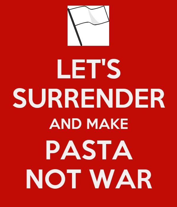 LET'S SURRENDER AND MAKE PASTA NOT WAR
