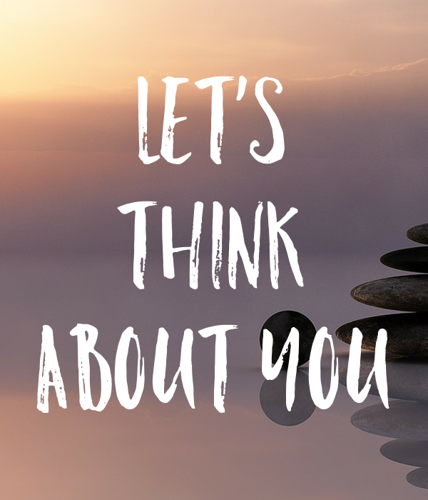 Let's think about you