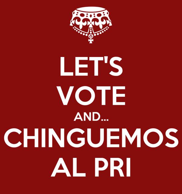 LET'S VOTE AND... CHINGUEMOS AL PRI