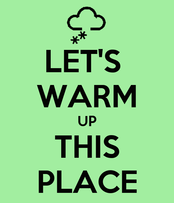 LET'S  WARM UP THIS PLACE