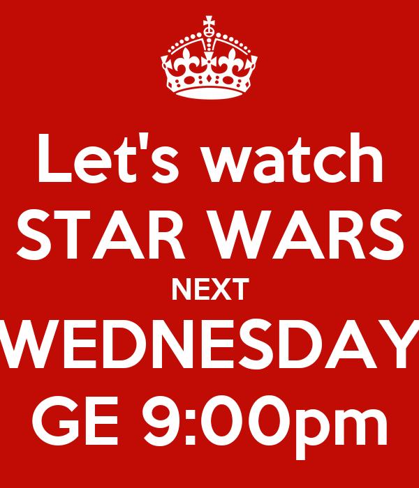 Let's watch STAR WARS NEXT WEDNESDAY GE 9:00pm