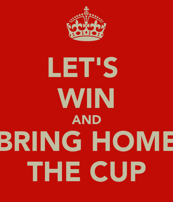 LET'S  WIN AND BRING HOME THE CUP