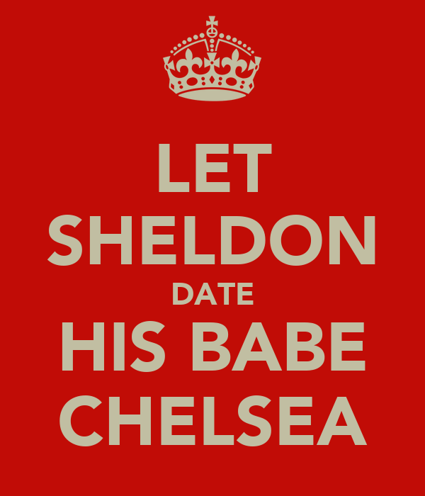 LET SHELDON DATE HIS BABE CHELSEA