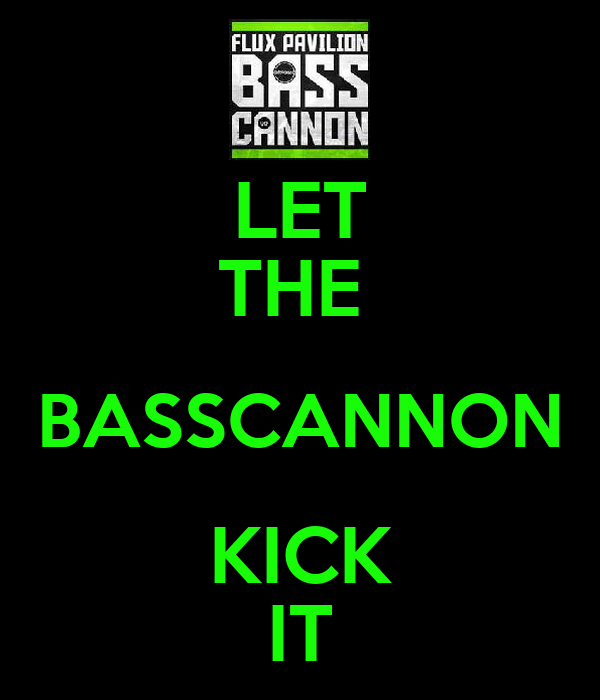 LET THE  BASSCANNON KICK IT