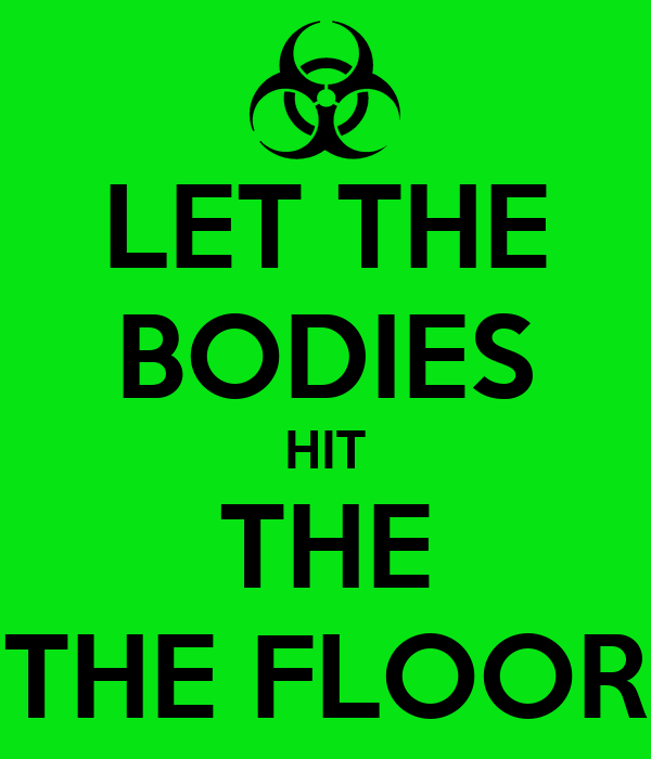LET THE BODIES HIT THE THE FLOOR