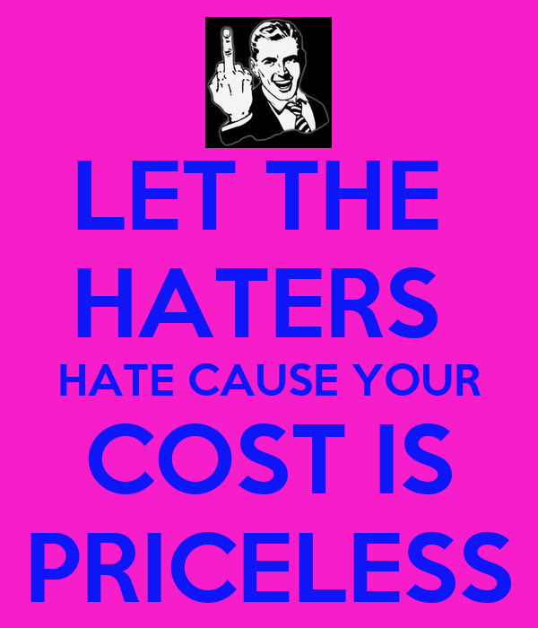 LET THE  HATERS  HATE CAUSE YOUR COST IS PRICELESS