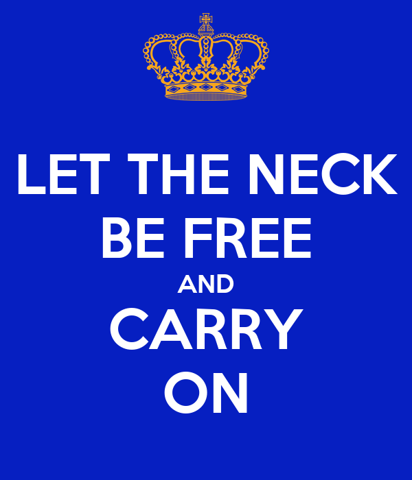 LET THE NECK BE FREE AND CARRY ON