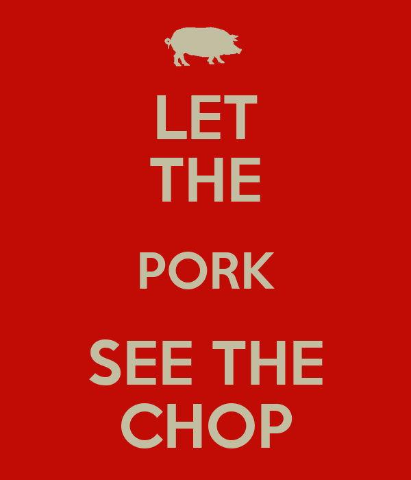 LET THE PORK SEE THE CHOP