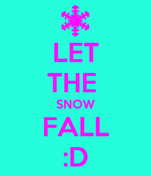 LET THE  SNOW FALL :D