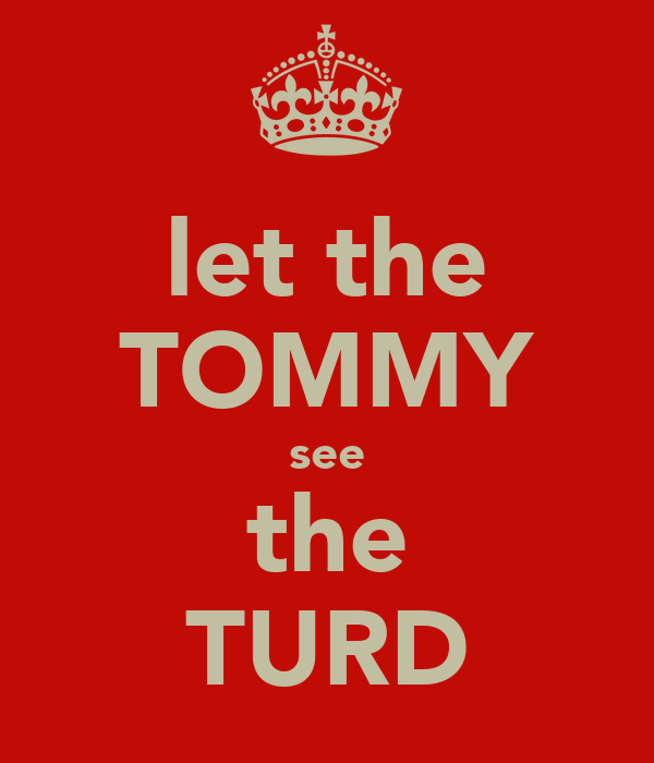 let the TOMMY see the TURD