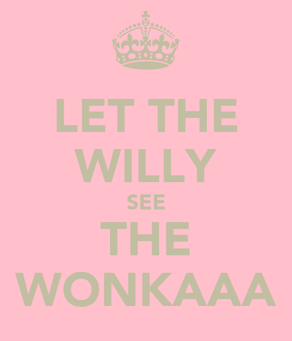 LET THE WILLY SEE THE WONKAAA