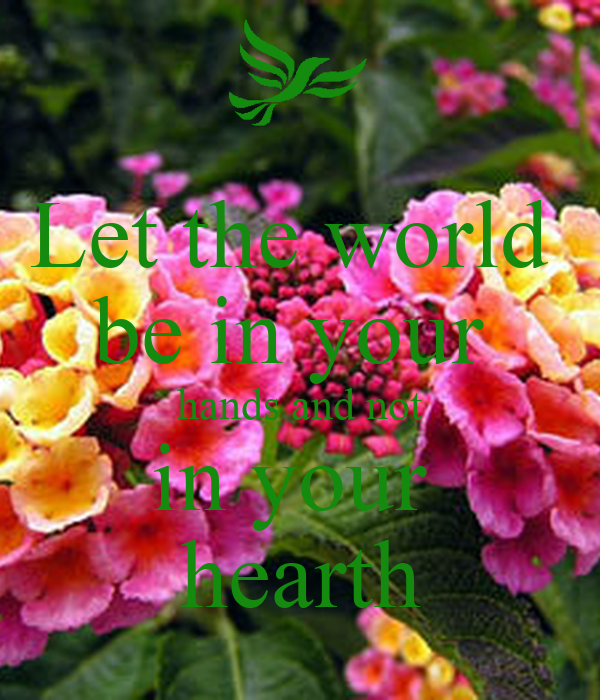 Let the world  be in your  hands and not in your  hearth