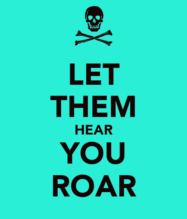 LET THEM HEAR YOU ROAR