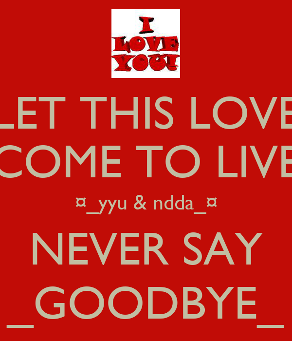 LET THIS LOVE COME TO LIVE ¤_yyu & ndda_¤ NEVER SAY _GOODBYE_