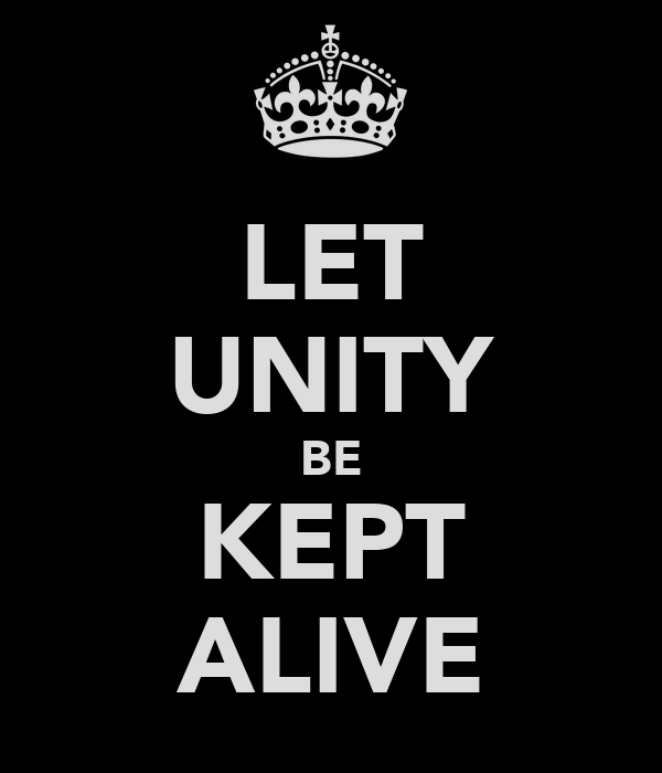 LET UNITY BE KEPT ALIVE