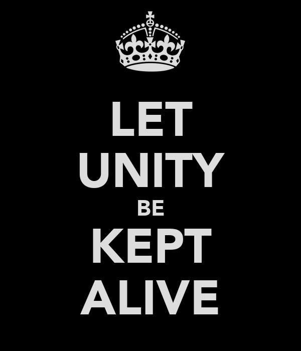 LET UNITY BE KEPT ALIVE