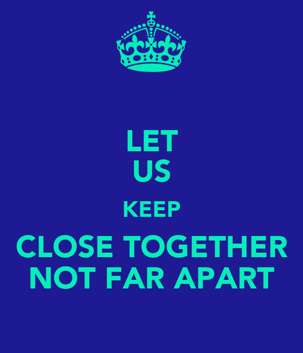 LET US KEEP CLOSE TOGETHER NOT FAR APART