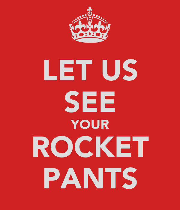 LET US SEE YOUR ROCKET PANTS