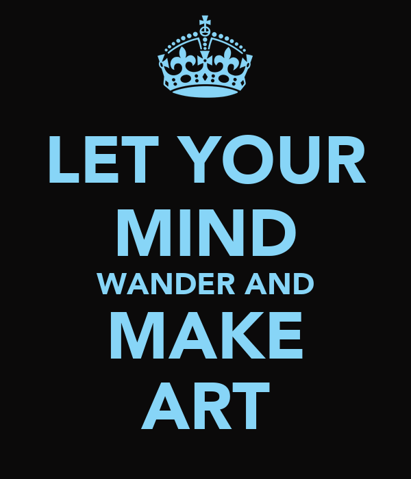 LET YOUR MIND WANDER AND MAKE ART