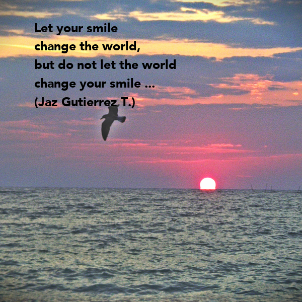 Let your smile  change the world, but do not let the world  change your smile ... (Jaz Gutierrez T.)