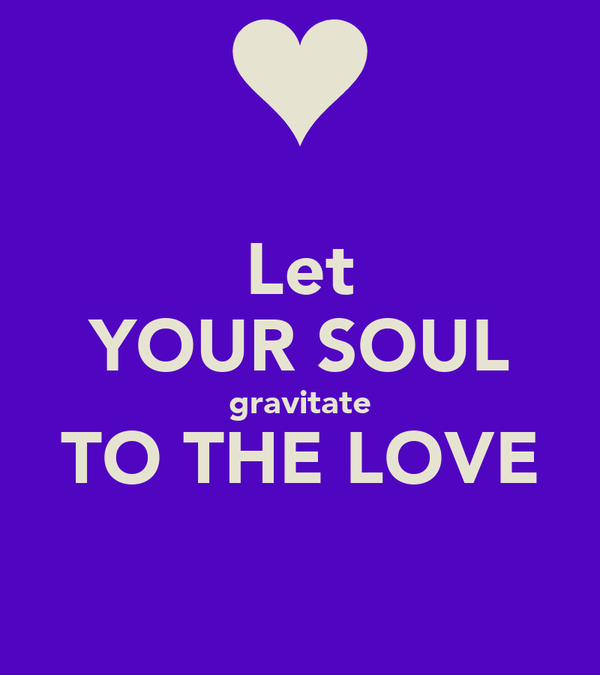 Let YOUR SOUL gravitate TO THE LOVE