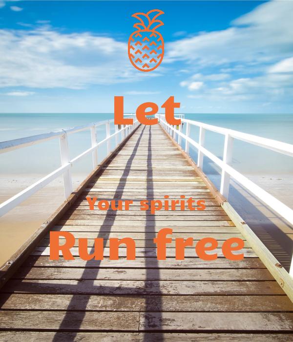 Let  Your spirits Run free
