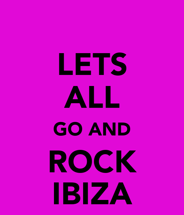 LETS ALL GO AND ROCK IBIZA
