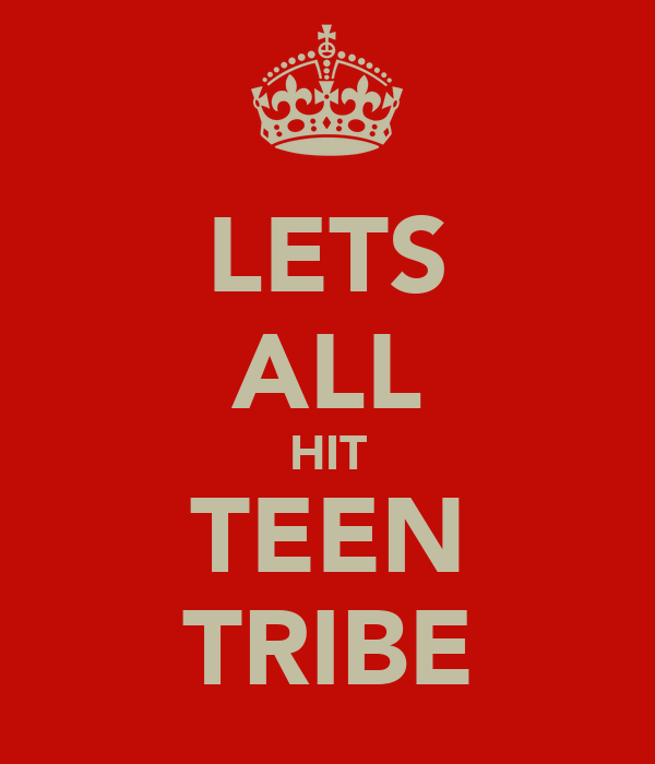 LETS ALL HIT TEEN TRIBE