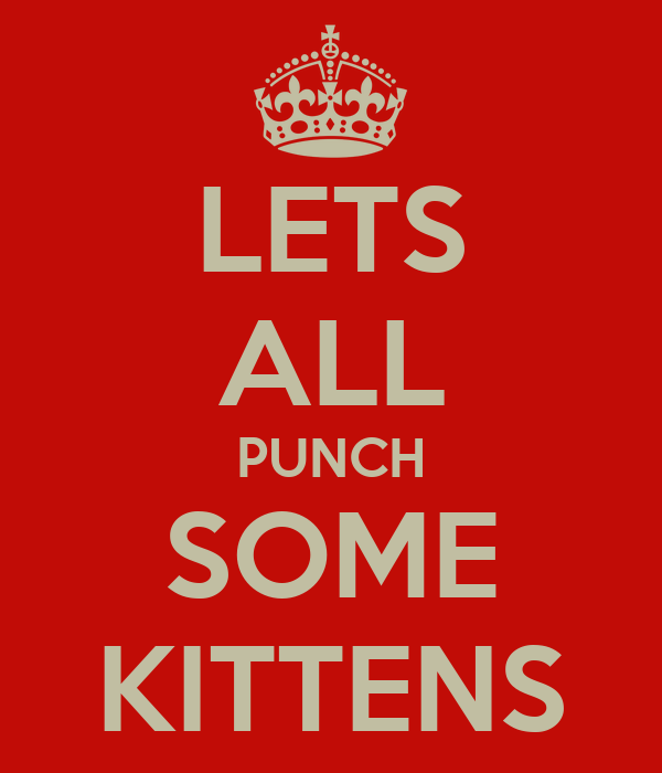 LETS ALL PUNCH SOME KITTENS