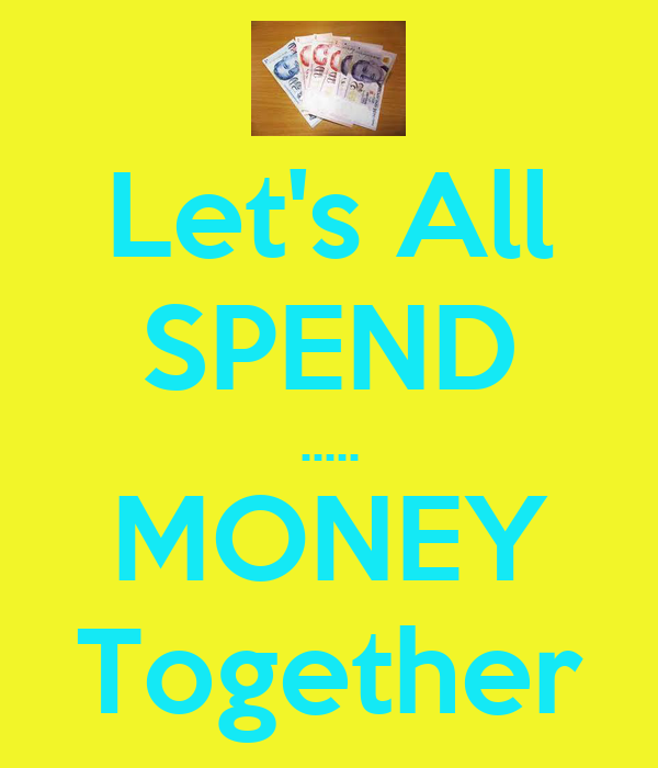 Let's All SPEND ..... MONEY Together