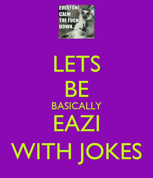LETS BE BASICALLY EAZI WITH JOKES