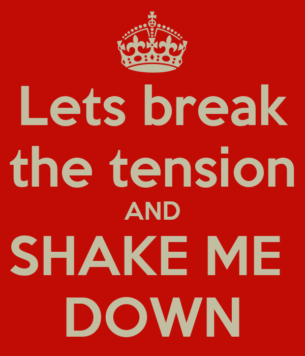 Lets break the tension AND SHAKE ME  DOWN