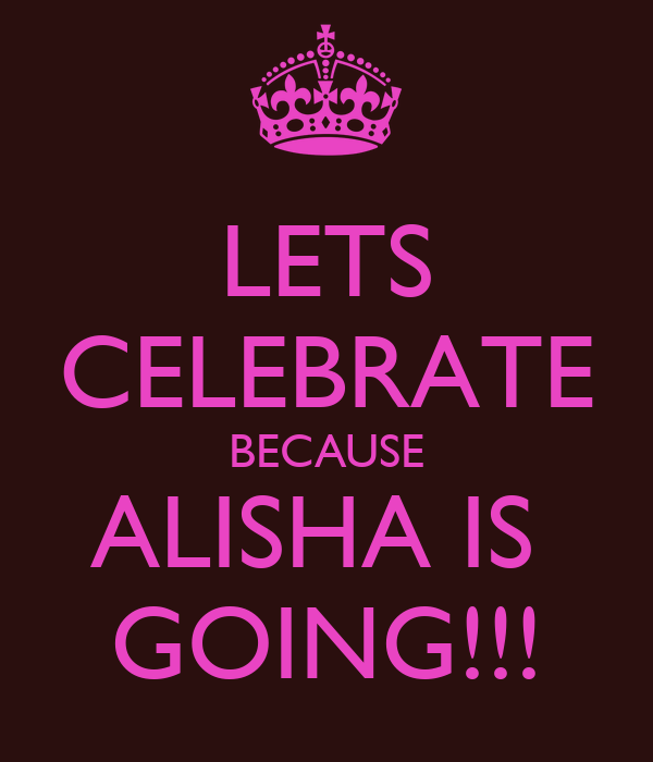 LETS CELEBRATE BECAUSE ALISHA IS  GOING!!!