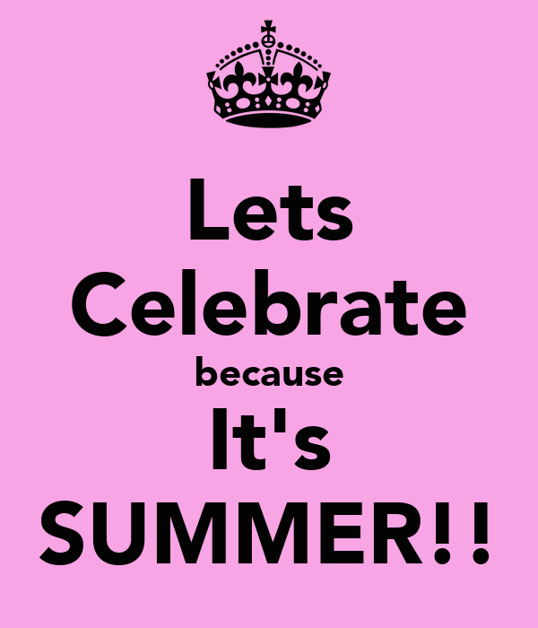 Lets Celebrate because It's SUMMER!!