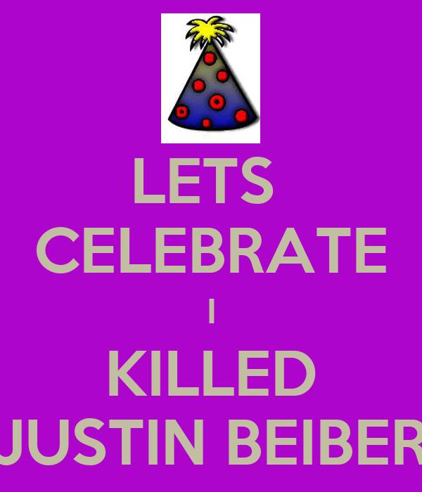 LETS  CELEBRATE I KILLED JUSTIN BEIBER
