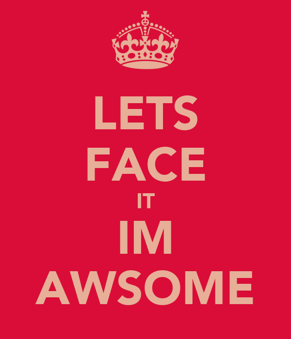 LETS FACE IT IM AWSOME