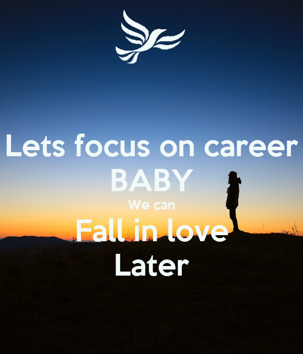 Lets focus on career BABY We can Fall in love Later