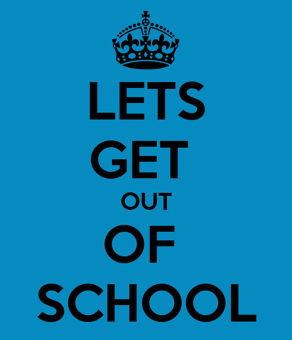 LETS GET  OUT OF  SCHOOL