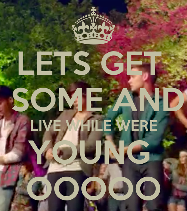 LETS GET   SOME AND LIVE WHILE WERE YOUNG  OOOOO