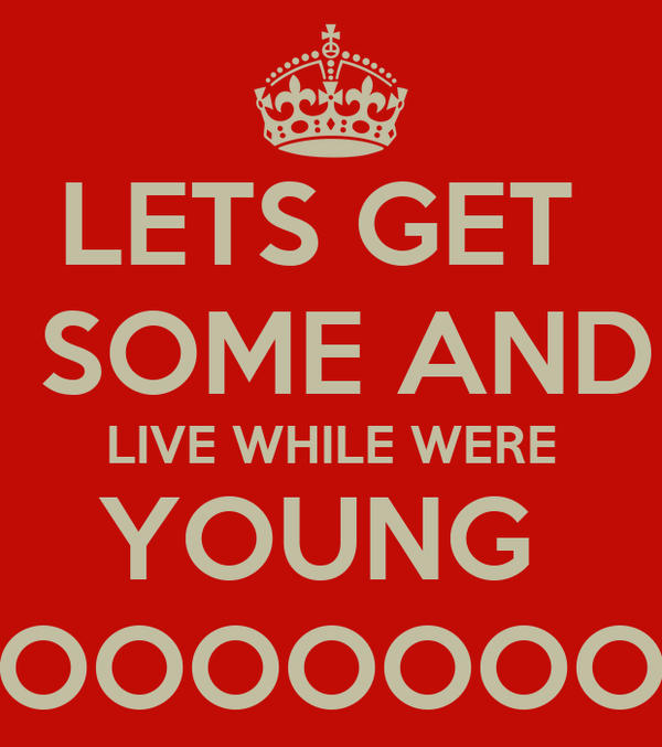 LETS GET   SOME AND LIVE WHILE WERE YOUNG  OOOOOOO