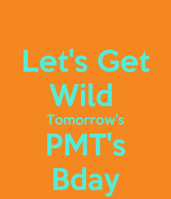 Let's Get Wild  Tomorrow's PMT's Bday